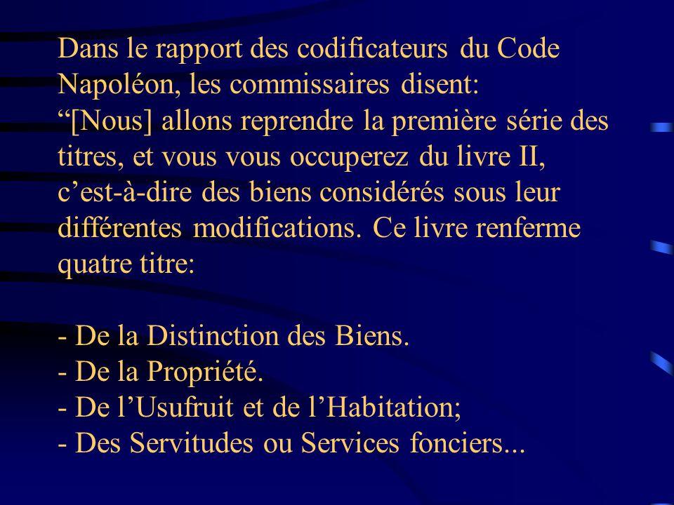 Dans le rapport des codificateurs du Code Napoléon, les commissaires disent: [Nous] allons reprendre la première série des titres, et vous vous occuperez du livre II, c'est-à-dire des biens considérés sous leur différentes modifications.
